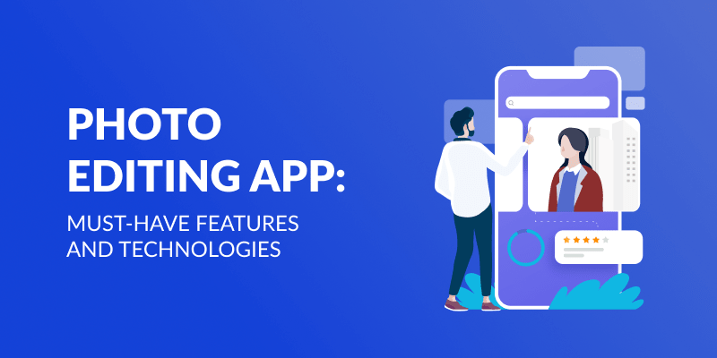 Photo Editing App: Must-Have Features and Technologies